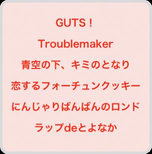 GUTS! Troublemaker 青空の下、キミのとなり 恋するフォーチュンクッキー にんじゃりばんばんのロンド ラップdeとよなか